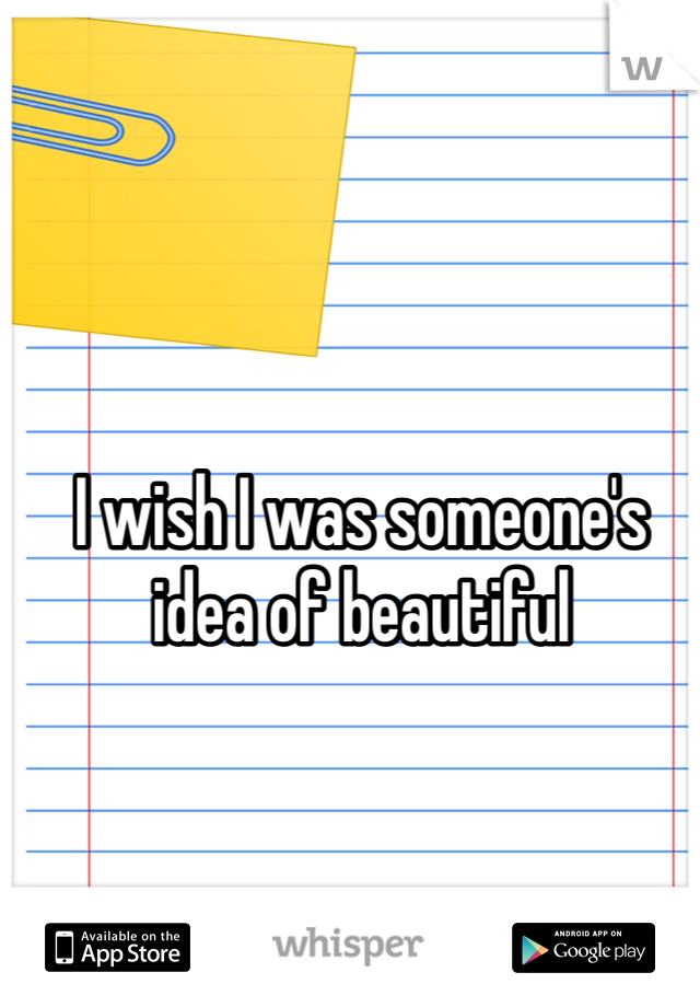 I wish I was someone's idea of beautiful