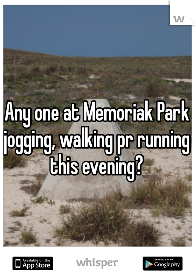 Any one at Memoriak Park jogging, walking pr running this evening?
