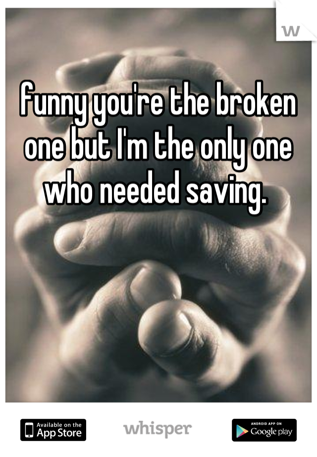 funny you're the broken one but I'm the only one who needed saving.