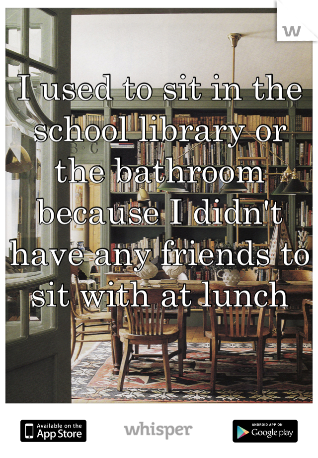 I used to sit in the school library or the bathroom because I didn't have any friends to sit with at lunch