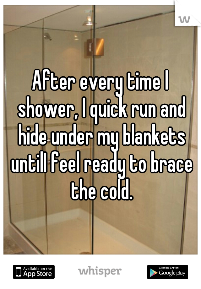 After every time I shower, I quick run and hide under my blankets untilI feel ready to brace the cold.