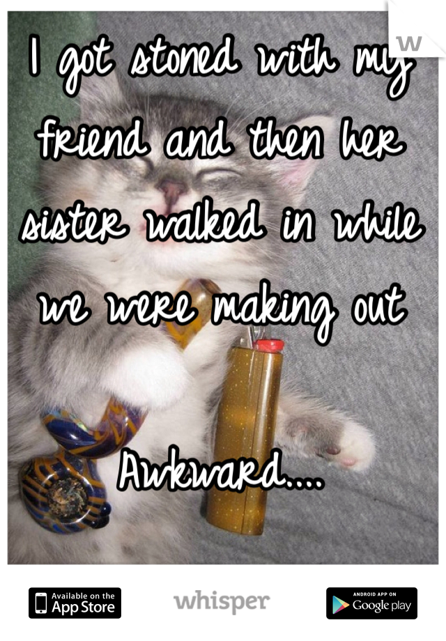 I got stoned with my friend and then her sister walked in while we were making out  Awkward....