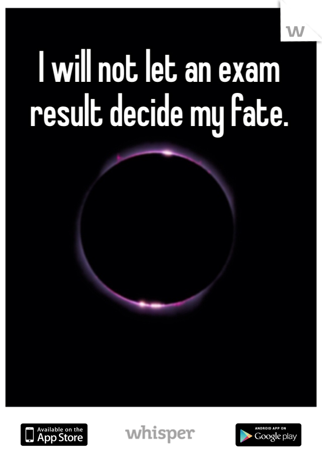 I will not let an exam result decide my fate.