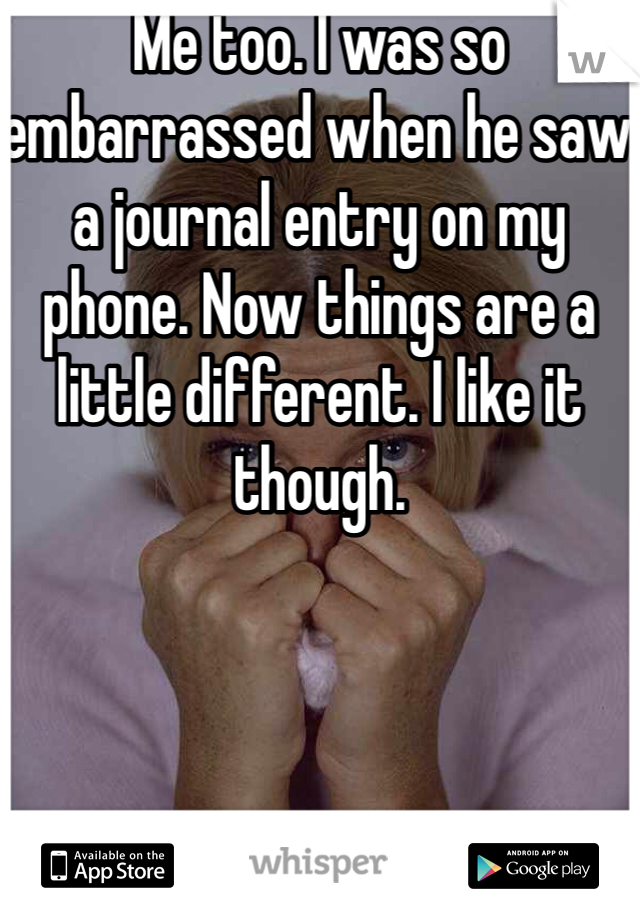 Me too. I was so embarrassed when he saw a journal entry on my phone. Now things are a little different. I like it though.