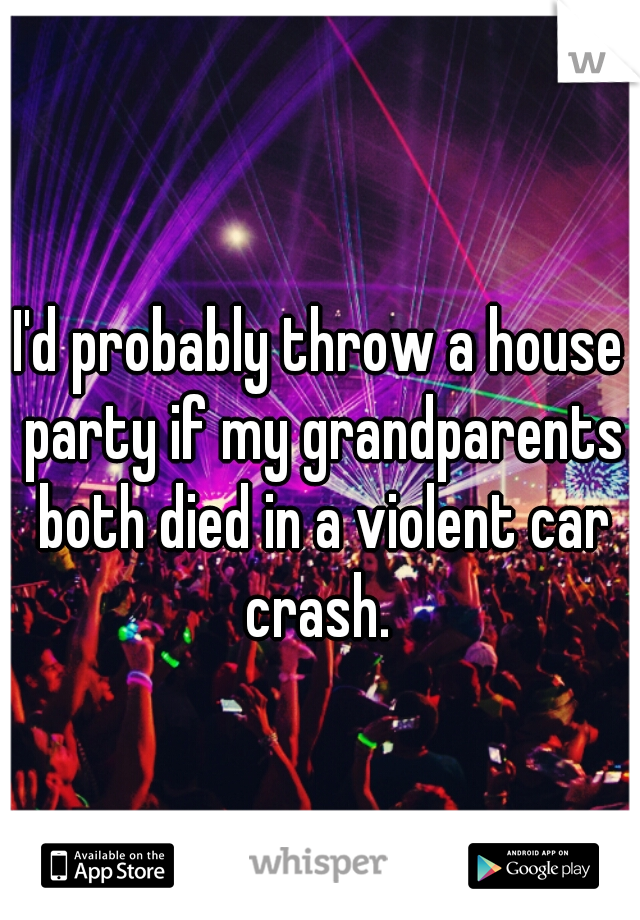 I'd probably throw a house party if my grandparents both died in a violent car crash.