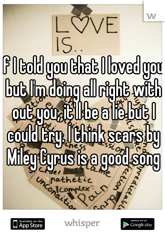 if I told you that I loved you but I'm doing all right with out you, it'll be a lie but I could try. I think scars by Miley Cyrus is a good song
