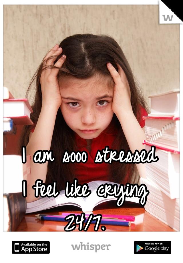 I am sooo stressed I feel like crying 24/7.