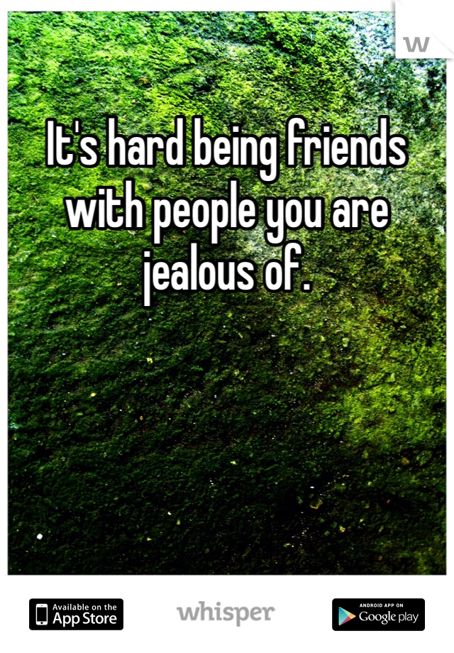 It's hard being friends with people you are jealous of.