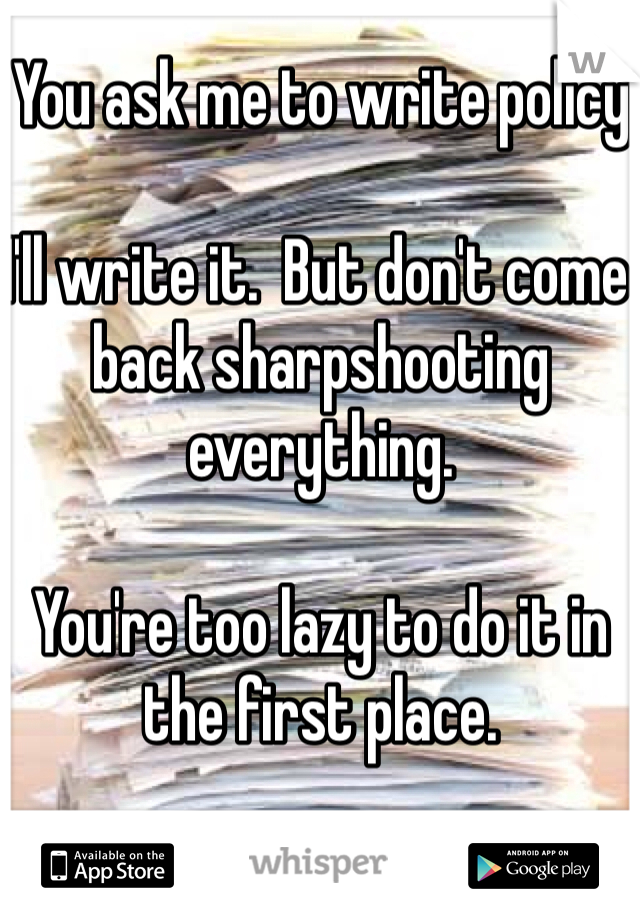 You ask me to write policy  I'll write it.  But don't come back sharpshooting everything.  You're too lazy to do it in the first place.