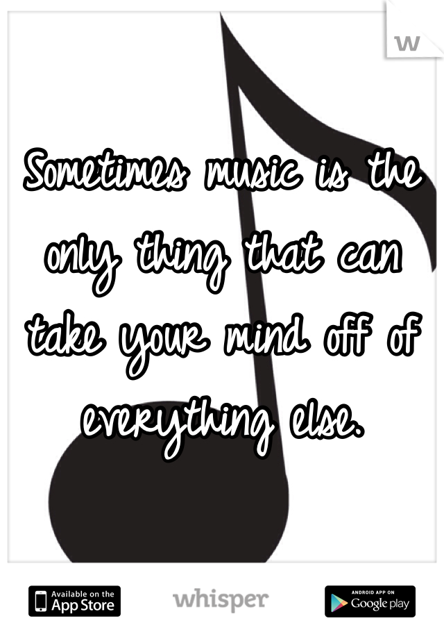 Sometimes music is the only thing that can take your mind off of everything else.
