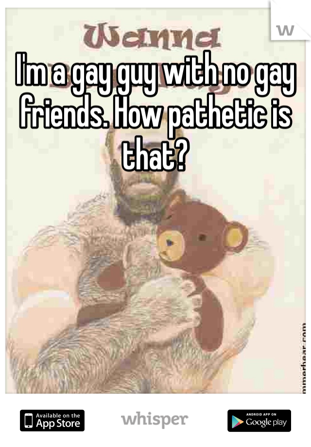 I'm a gay guy with no gay friends. How pathetic is that?