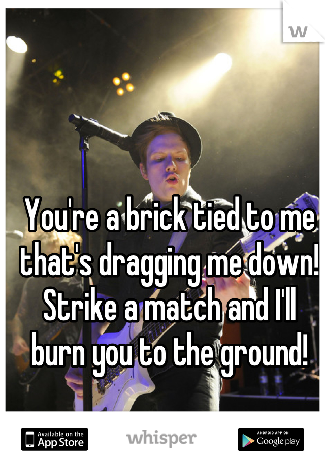 You're a brick tied to me that's dragging me down! Strike a match and I'll burn you to the ground!