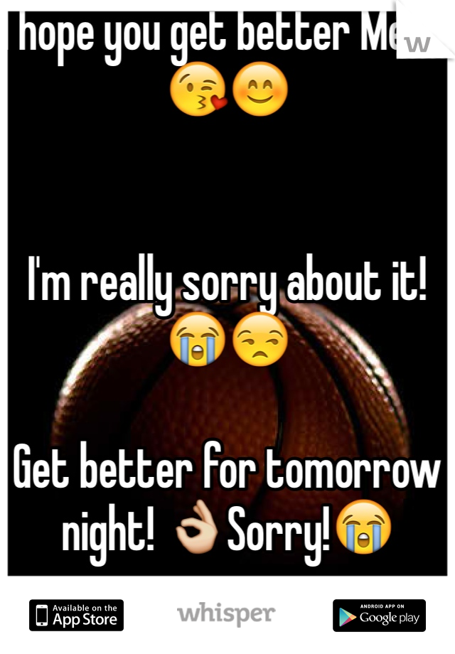 I hope you get better Mere!😘😊   I'm really sorry about it!😭😒  Get better for tomorrow night! 👌Sorry!😭