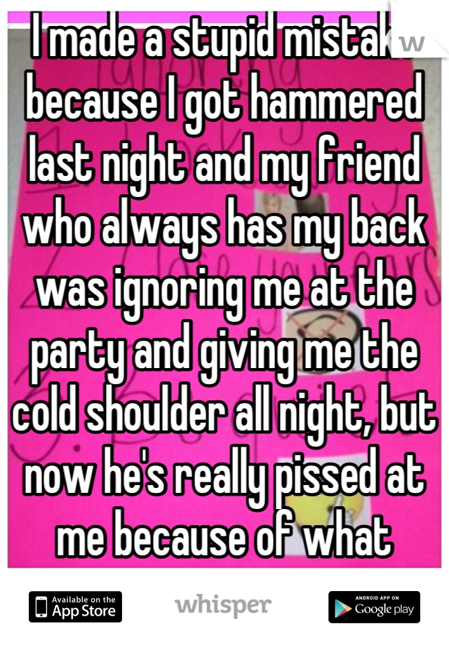 I made a stupid mistake because I got hammered last night and my friend who always has my back was ignoring me at the party and giving me the cold shoulder all night, but now he's really pissed at me because of what happened.