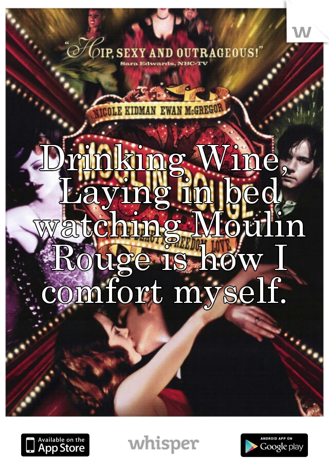 Drinking Wine, Laying in bed watching Moulin Rouge is how I comfort myself.