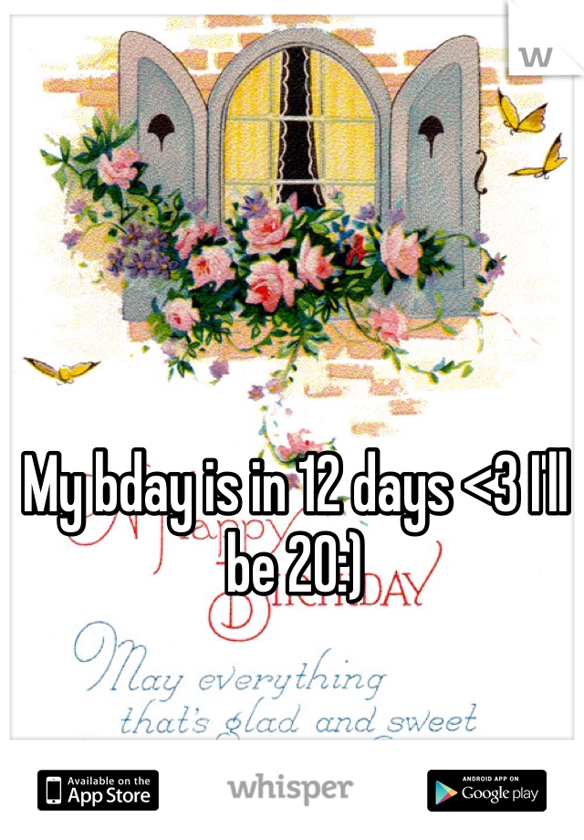 My bday is in 12 days <3 I'll be 20:)