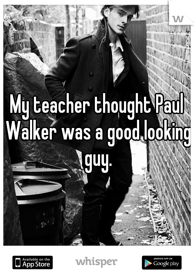 My teacher thought Paul Walker was a good looking guy.