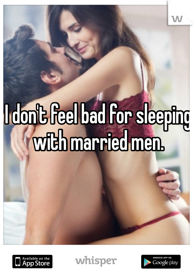 I don't feel bad for sleeping with married men.