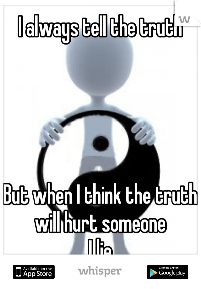 I always tell the truth      But when I think the truth will hurt someone I lie
