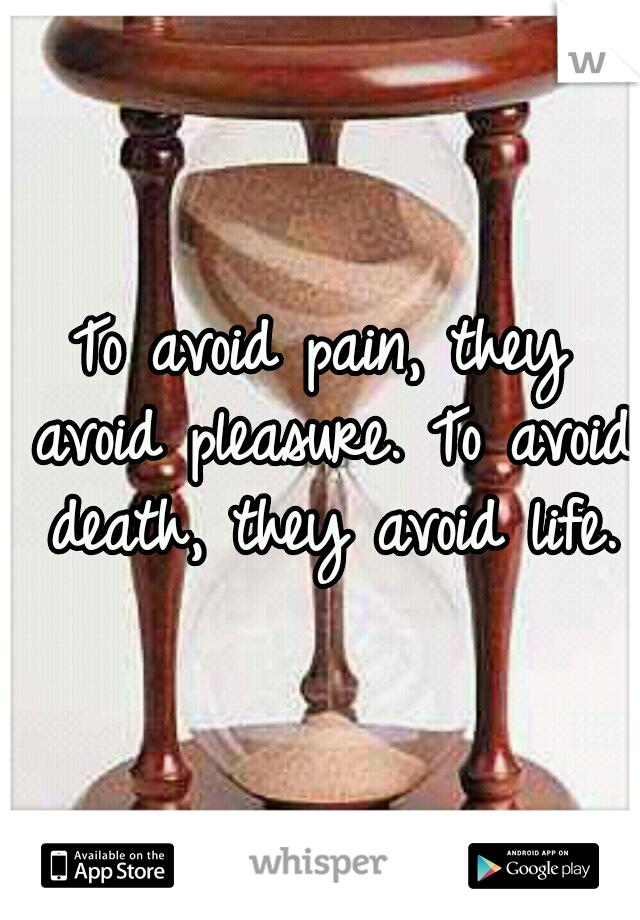 To avoid pain, they avoid pleasure. To avoid death, they avoid life.