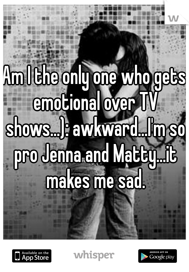 Am I the only one who gets emotional over TV shows...): awkward...I'm so pro Jenna and Matty...it makes me sad.