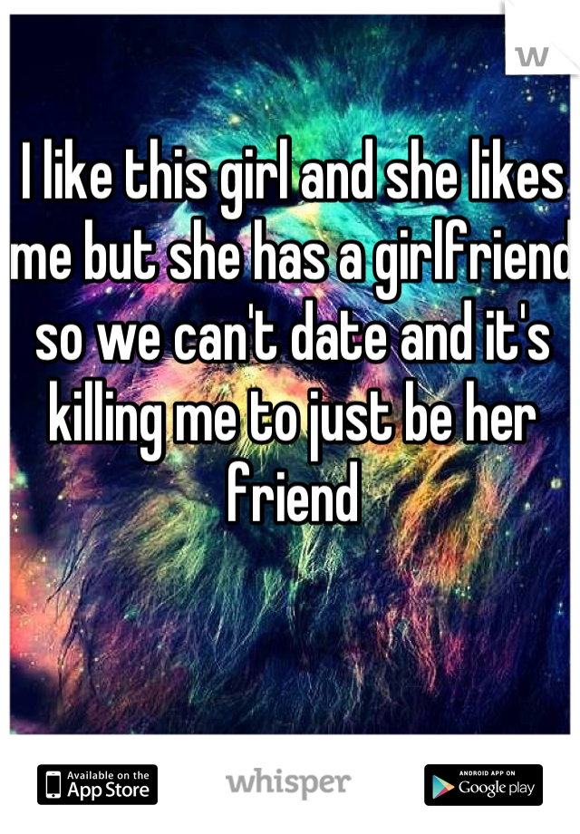 I like this girl and she likes me but she has a girlfriend so we can't date and it's killing me to just be her friend