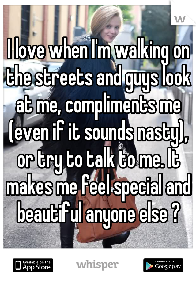 I love when I'm walking on the streets and guys look at me, compliments me (even if it sounds nasty), or try to talk to me. It makes me feel special and beautiful anyone else ?