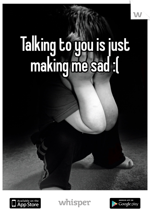 Talking to you is just making me sad :(
