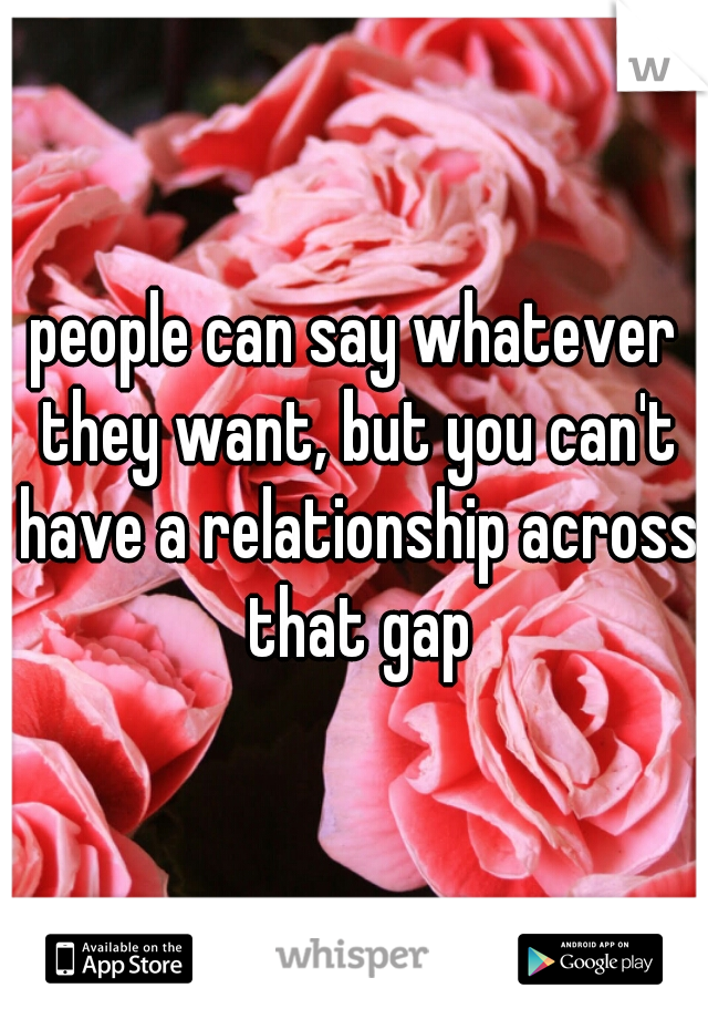 people can say whatever they want, but you can't have a relationship across that gap