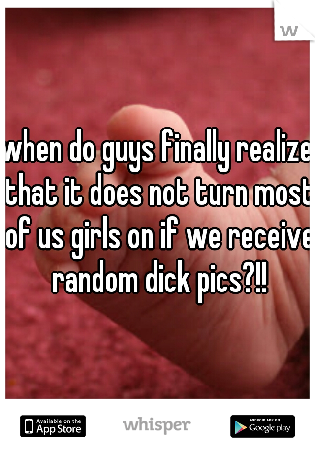 when do guys finally realize that it does not turn most of us girls on if we receive random dick pics?!!