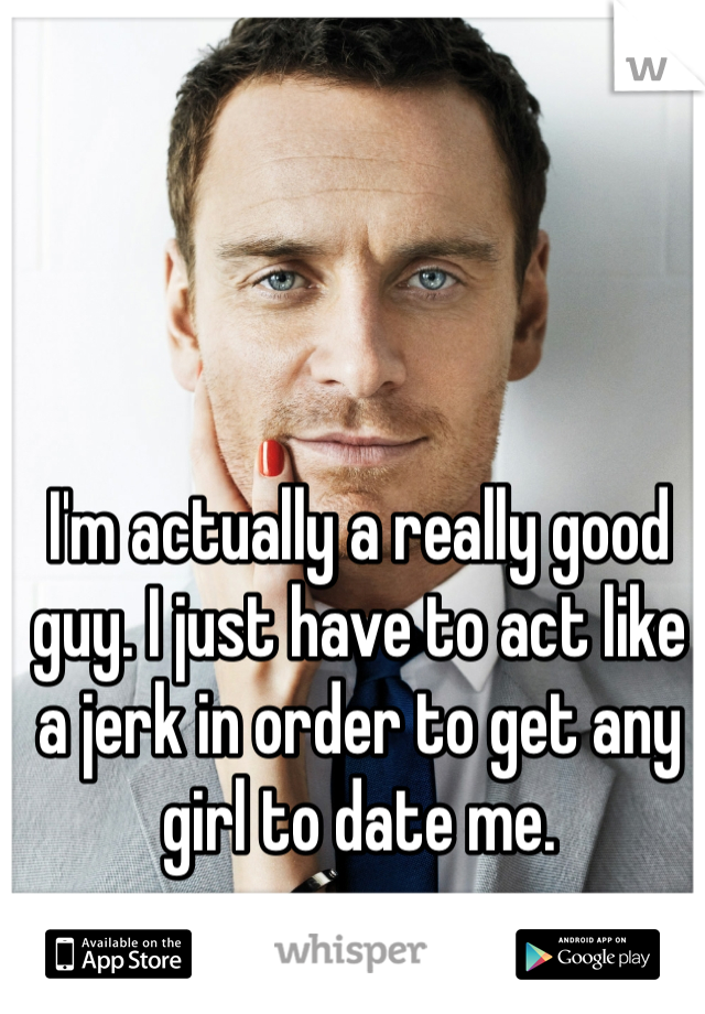 I'm actually a really good guy. I just have to act like a jerk in order to get any girl to date me.