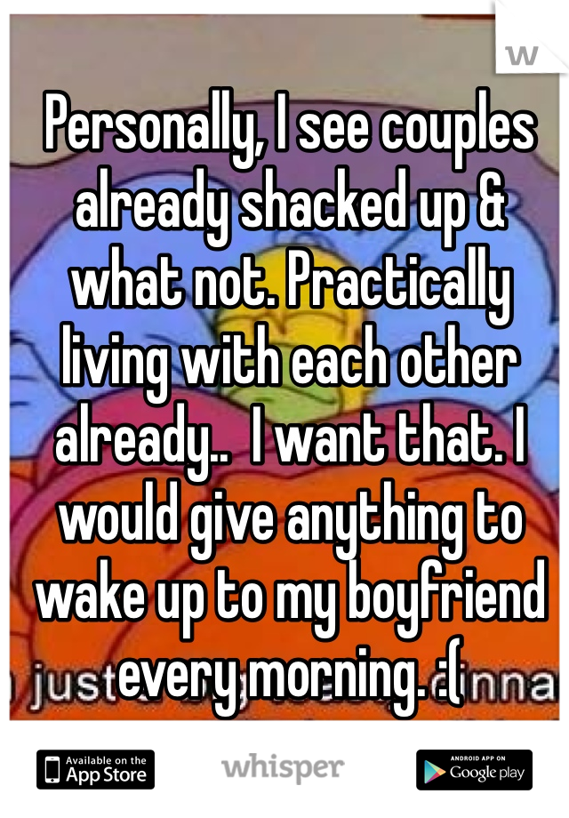 Personally, I see couples already shacked up & what not. Practically living with each other already..  I want that. I would give anything to wake up to my boyfriend every morning. :(