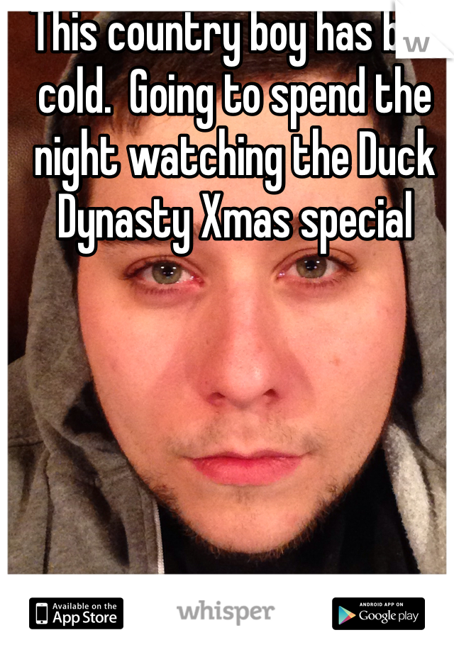 This country boy has bad cold.  Going to spend the night watching the Duck Dynasty Xmas special