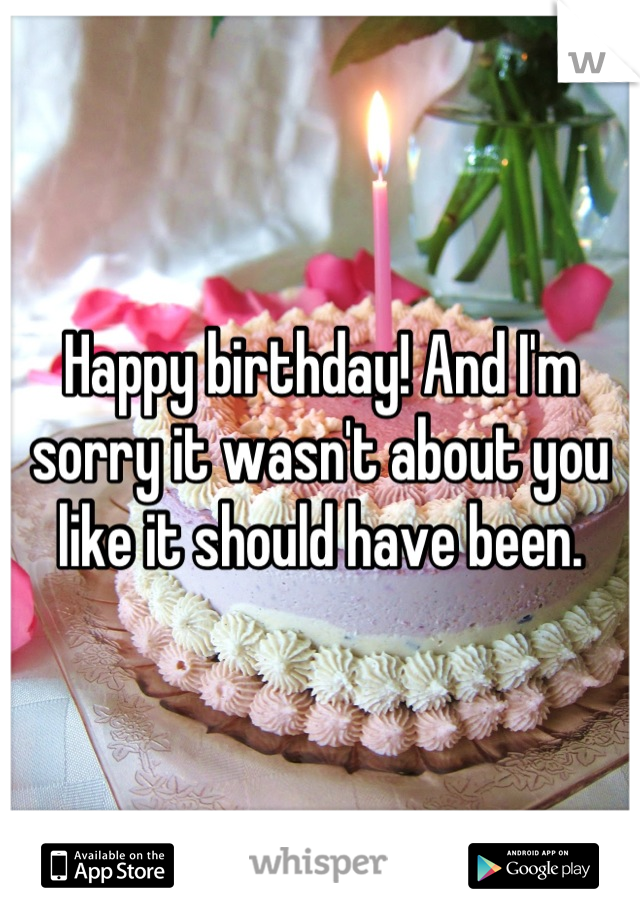 Happy birthday! And I'm sorry it wasn't about you like it should have been.