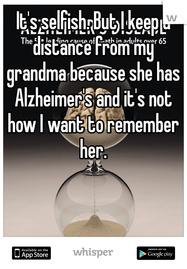 It's selfish. But I keep a distance from my grandma because she has Alzheimer's and it's not how I want to remember her.