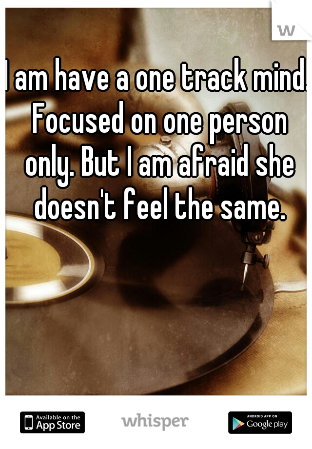 I am have a one track mind. Focused on one person only. But I am afraid she doesn't feel the same.