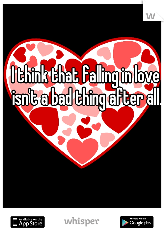 I think that falling in love isn't a bad thing after all.