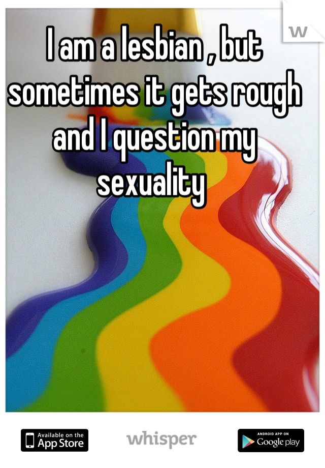 I am a lesbian , but sometimes it gets rough and I question my sexuality