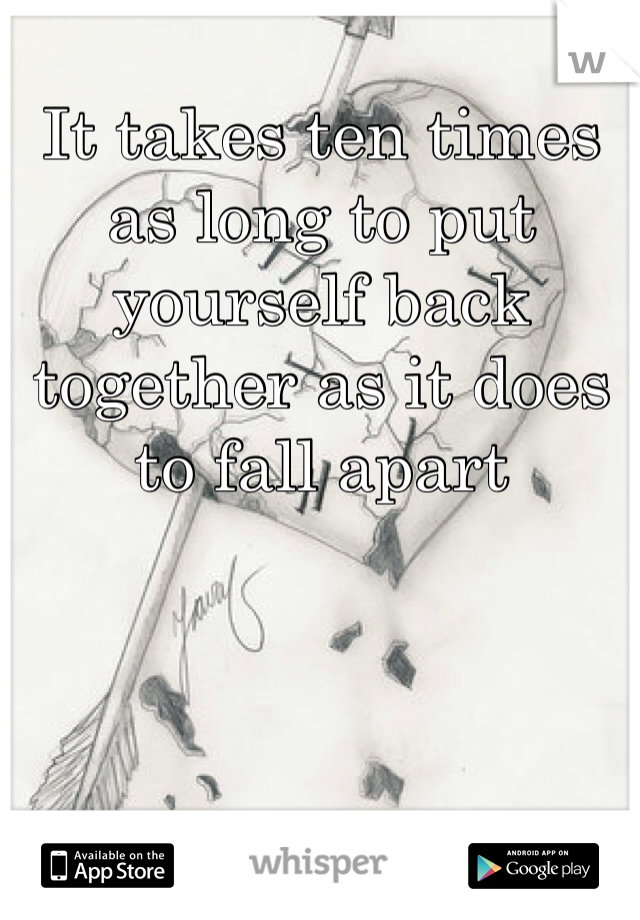 It takes ten times as long to put yourself back together as it does to fall apart