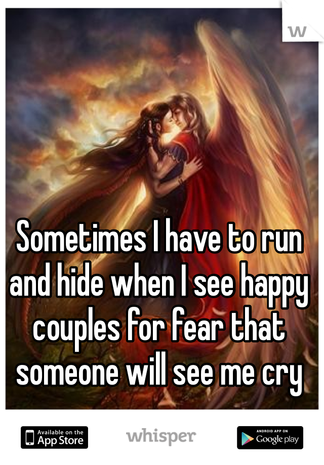 Sometimes I have to run and hide when I see happy couples for fear that someone will see me cry