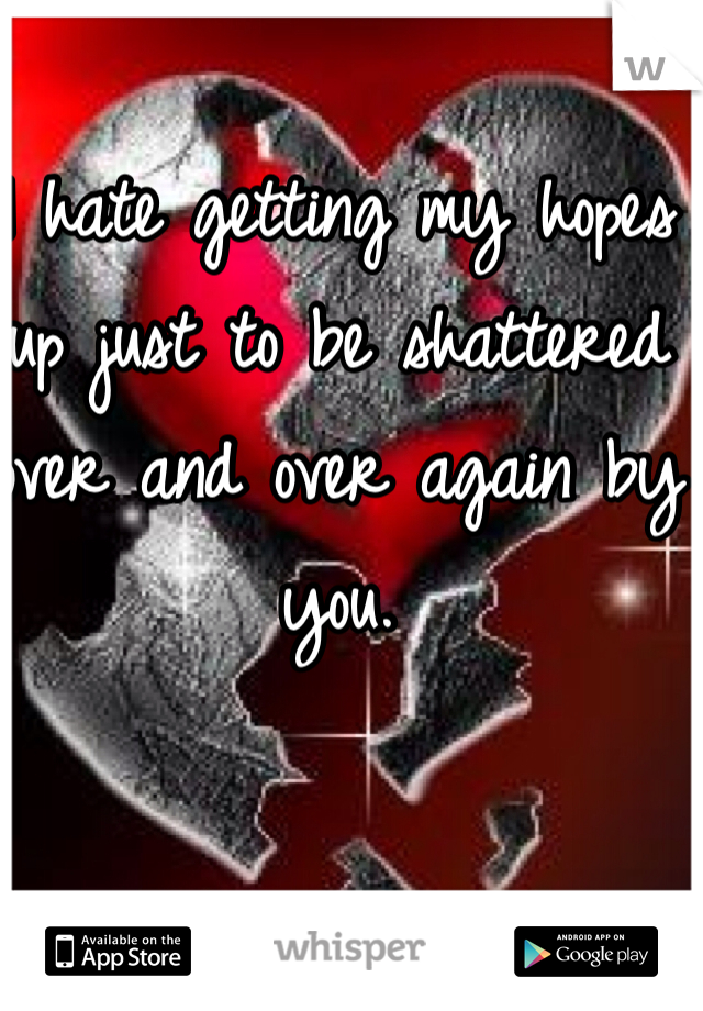 I hate getting my hopes up just to be shattered over and over again by you.