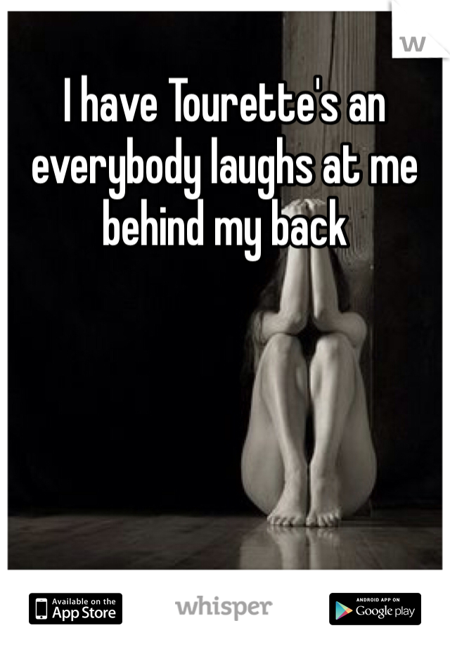 I have Tourette's an everybody laughs at me behind my back