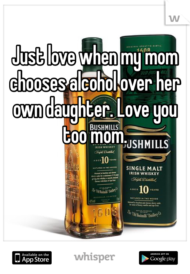 Just love when my mom chooses alcohol over her own daughter. Love you too mom.