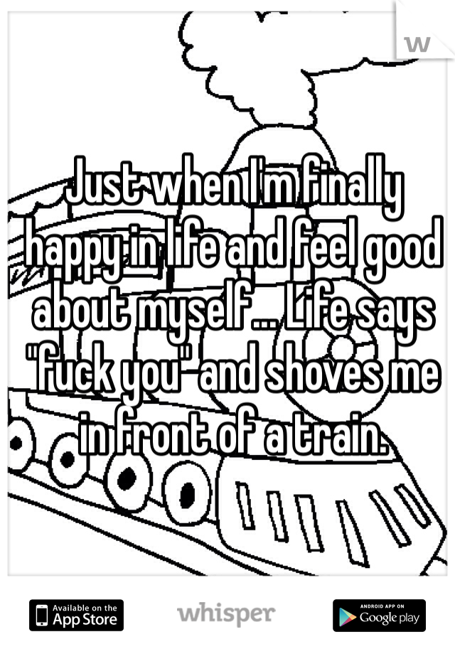 "Just when I'm finally happy in life and feel good about myself... Life says ""fuck you"" and shoves me in front of a train."