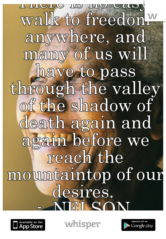 There is no easy walk to freedom anywhere, and many of us will have to pass through the valley of the shadow of death again and again before we reach the mountaintop of our desires.  -  NELSON MANDELA