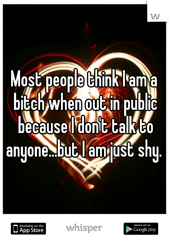 Most people think I am a bitch when out in public because I don't talk to anyone...but I am just shy.