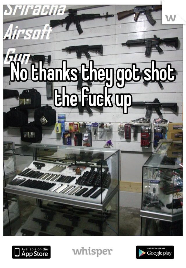 No thanks they got shot the fuck up