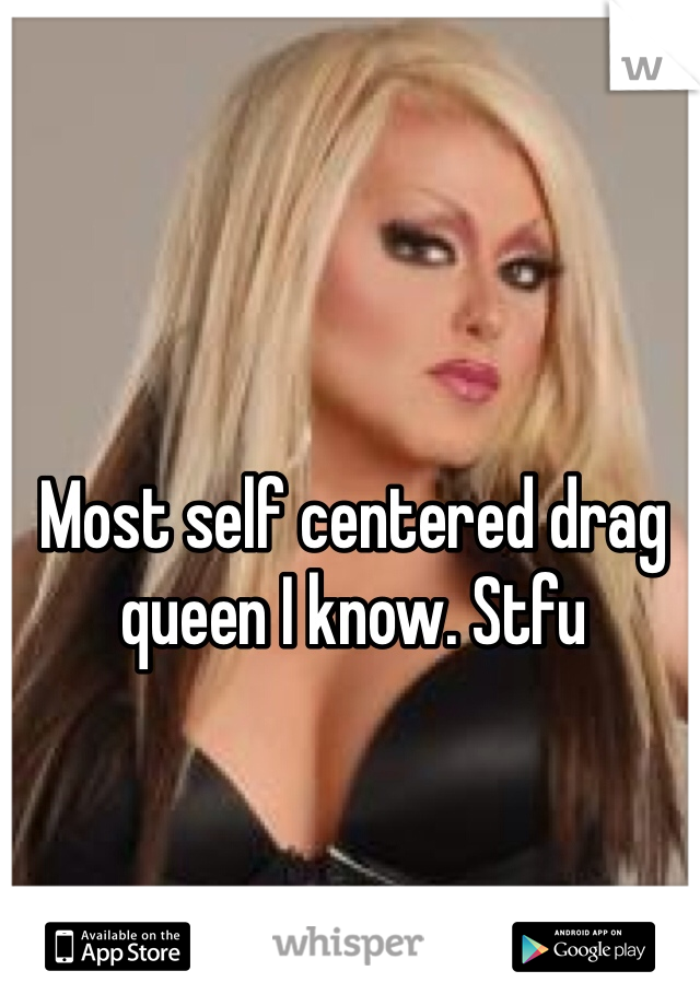 Most self centered drag queen I know. Stfu