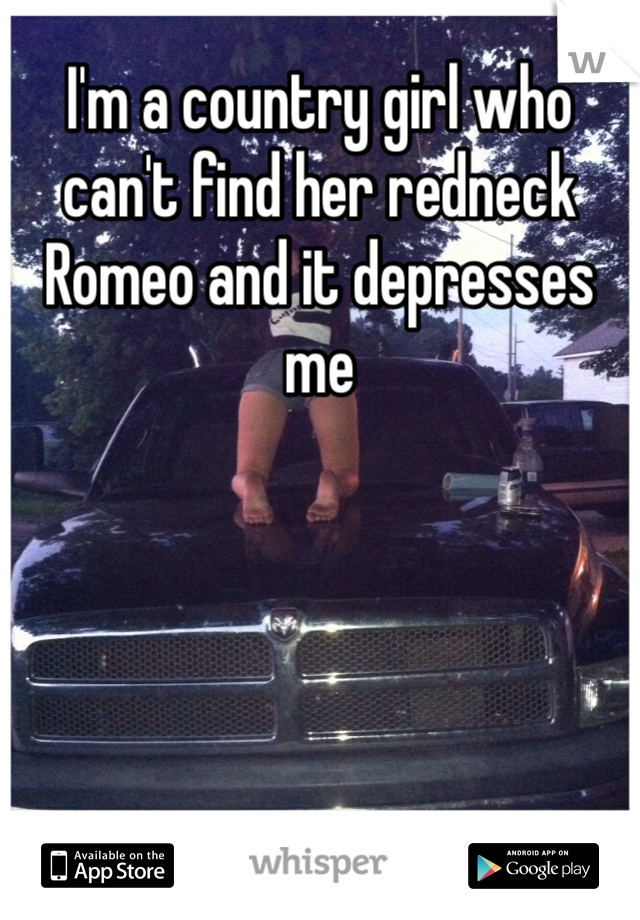 I'm a country girl who can't find her redneck Romeo and it depresses me