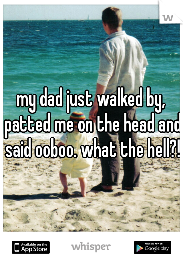 my dad just walked by, patted me on the head and said ooboo. what the hell?!